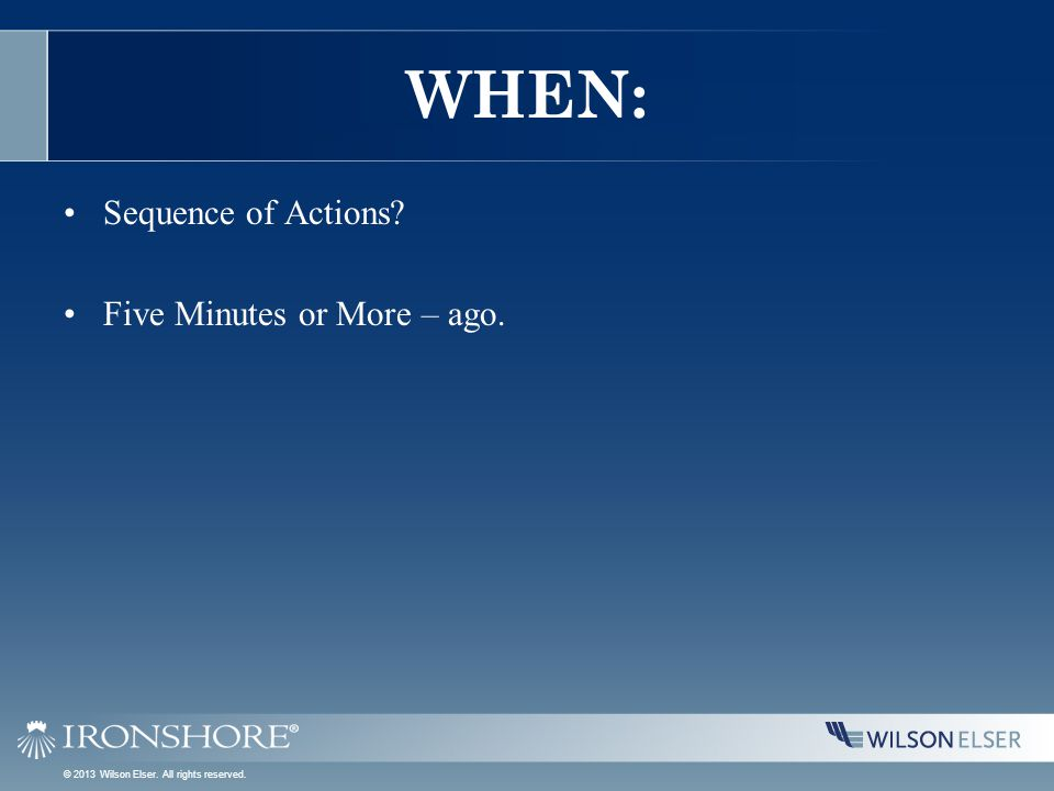 WHEN: Sequence of Actions? Five Minutes or More – ago. © 2013 Wilson Elser. All rights reserved.