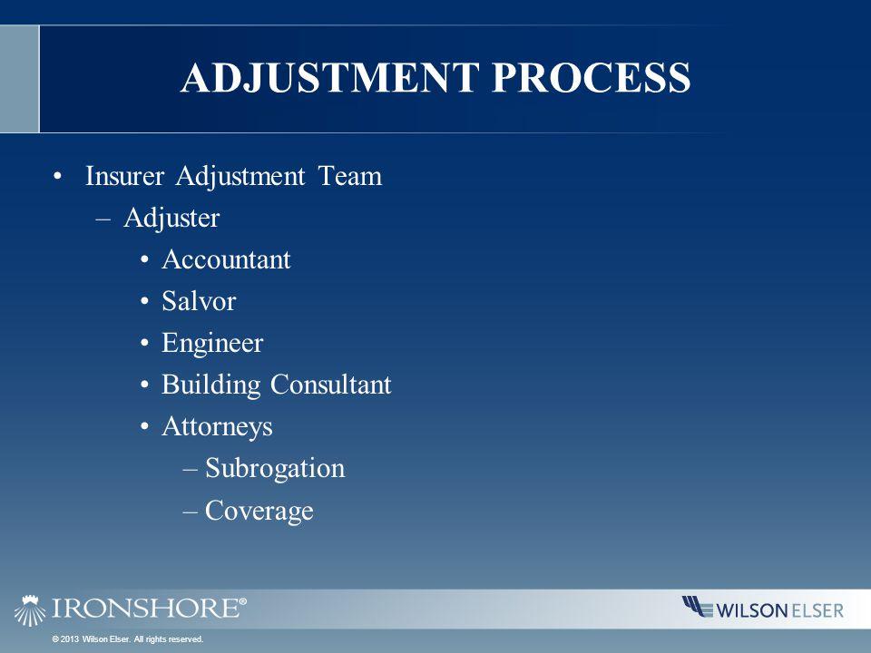 ADJUSTMENT PROCESS Insurer Adjustment Team –Adjuster Accountant Salvor Engineer Building Consultant Attorneys –Subrogation –Coverage © 2013 Wilson Elser.