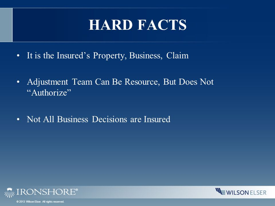 HARD FACTS It is the Insured's Property, Business, Claim Adjustment Team Can Be Resource, But Does Not Authorize Not All Business Decisions are Insured © 2013 Wilson Elser.