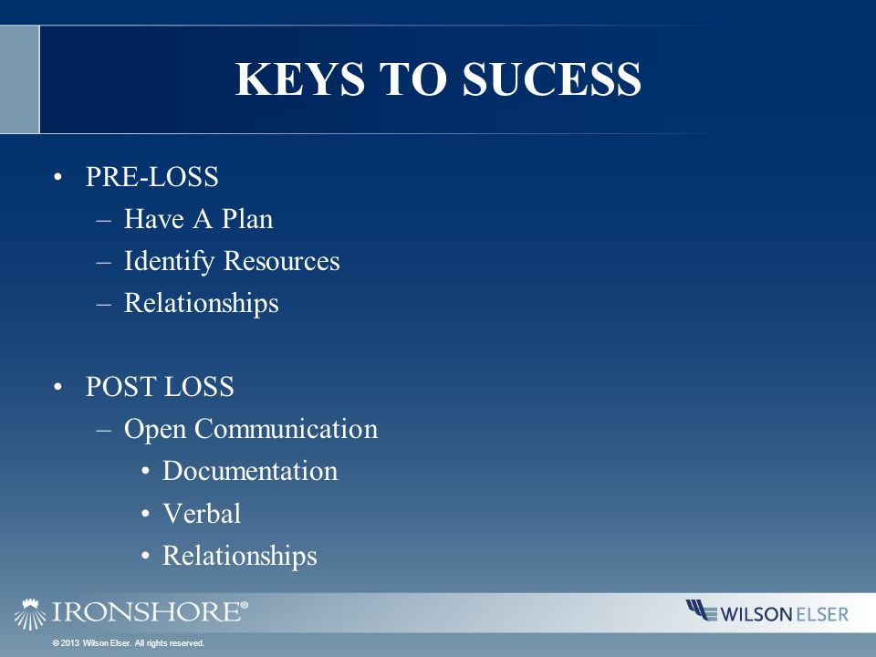 KEYS TO SUCESS PRE-LOSS –Have A Plan –Identify Resources –Relationships POST LOSS –Open Communication Documentation Verbal Relationships © 2013 Wilson Elser.