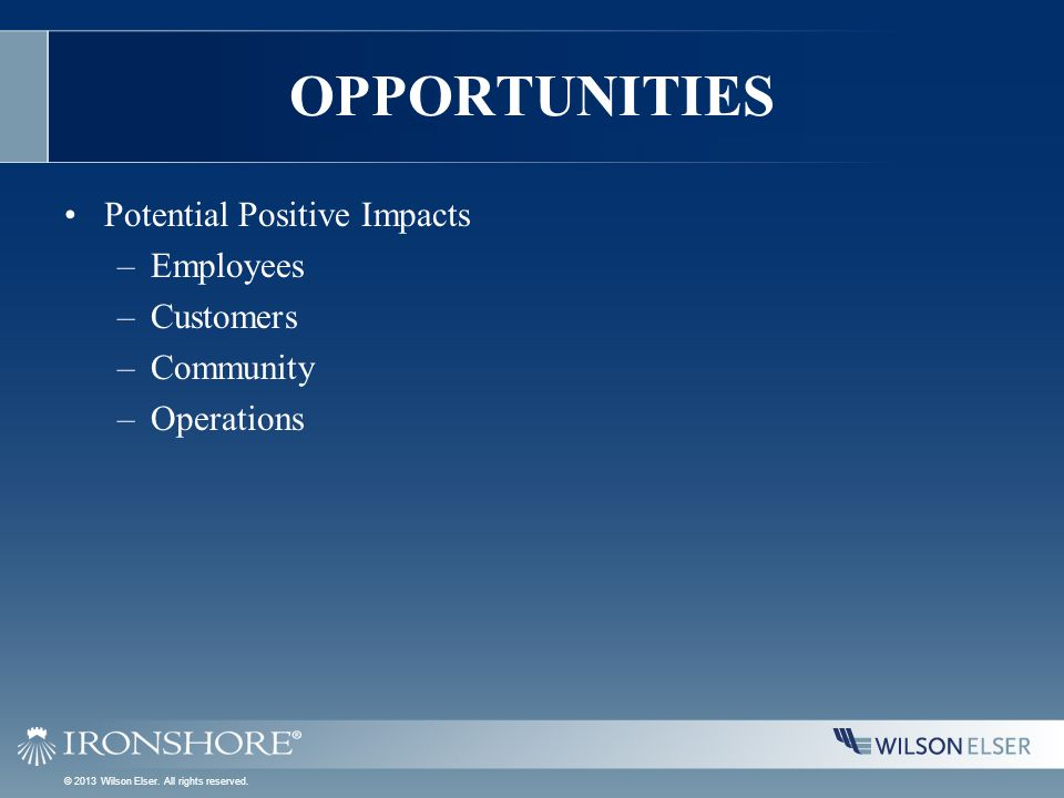 OPPORTUNITIES Potential Positive Impacts –Employees –Customers –Community –Operations © 2013 Wilson Elser. All rights reserved.