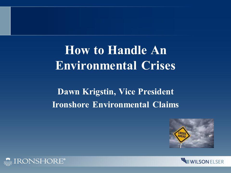 How to Handle An Environmental Crises Dawn Krigstin, Vice President Ironshore Environmental Claims