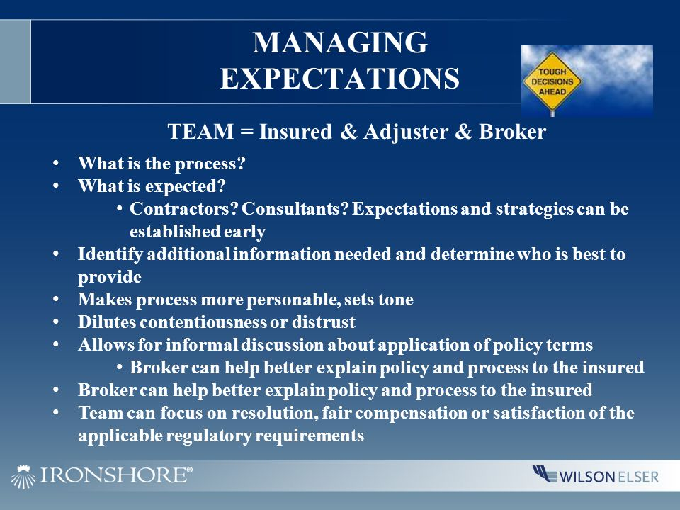 MANAGING EXPECTATIONS TEAM = Insured & Adjuster & Broker What is the process? What is expected? Contractors? Consultants? Expectations and strategies