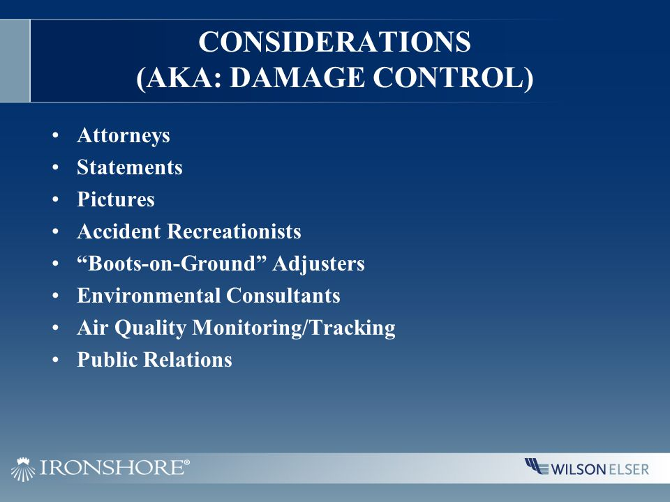 CONSIDERATIONS (AKA: DAMAGE CONTROL) Attorneys Statements Pictures Accident Recreationists Boots-on-Ground Adjusters Environmental Consultants Air Quality Monitoring/Tracking Public Relations