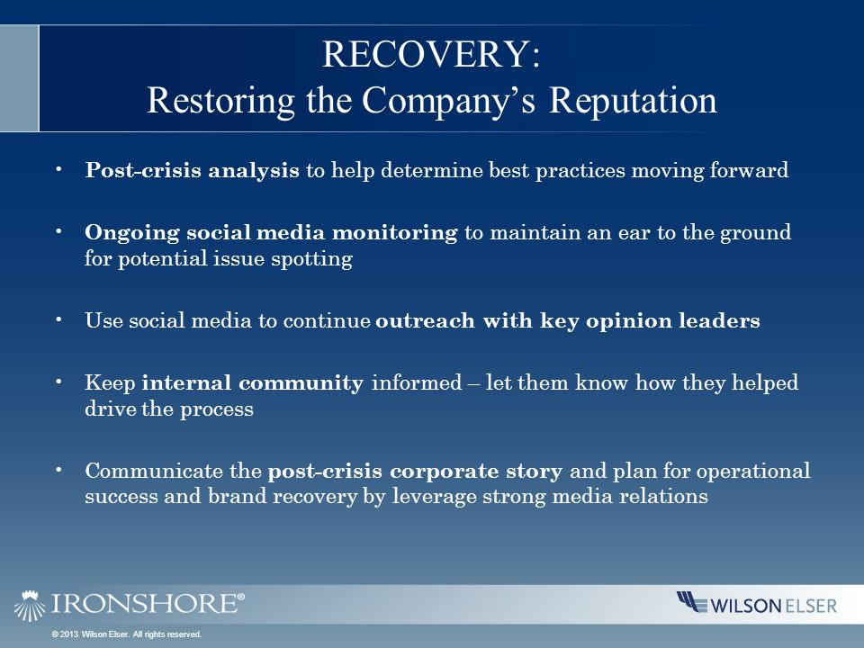 RECOVERY: Restoring the Company's Reputation Post-crisis analysis to help determine best practices moving forward Ongoing social media monitoring to maintain an ear to the ground for potential issue spotting Use social media to continue outreach with key opinion leaders Keep internal community informed – let them know how they helped drive the process Communicate the post-crisis corporate story and plan for operational success and brand recovery by leverage strong media relations © 2013 Wilson Elser.