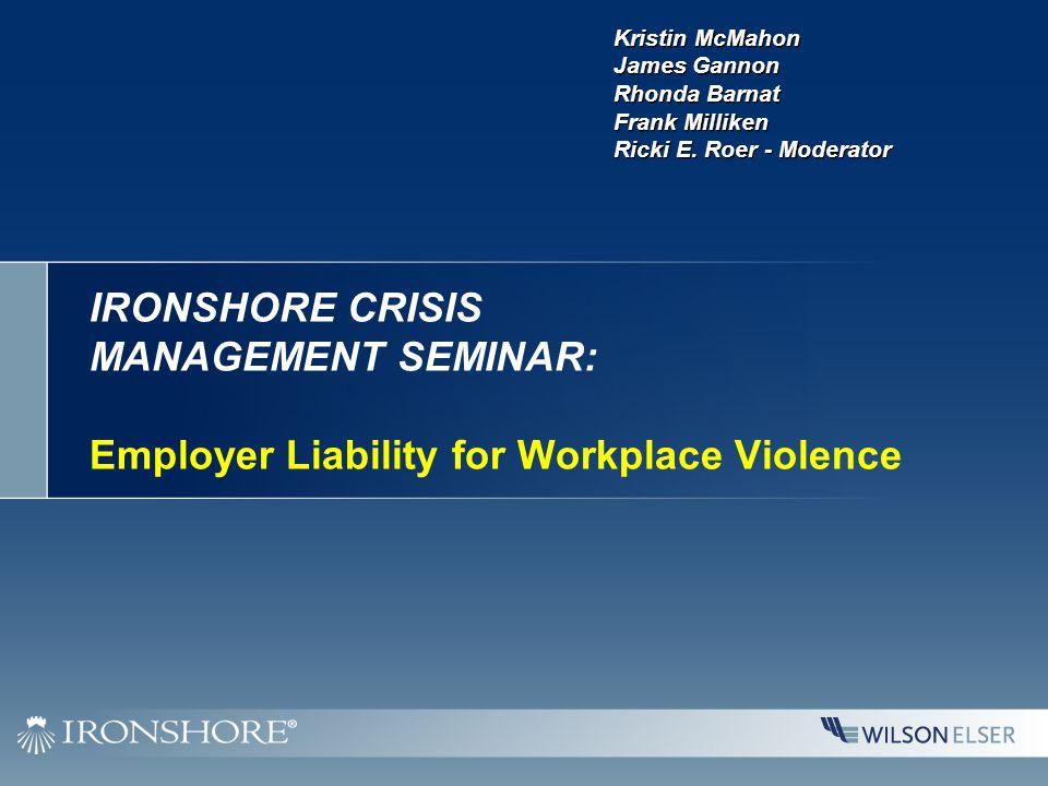 IRONSHORE CRISIS MANAGEMENT SEMINAR: Employer Liability for Workplace Violence Kristin McMahon James Gannon Rhonda Barnat Frank Milliken Ricki E.
