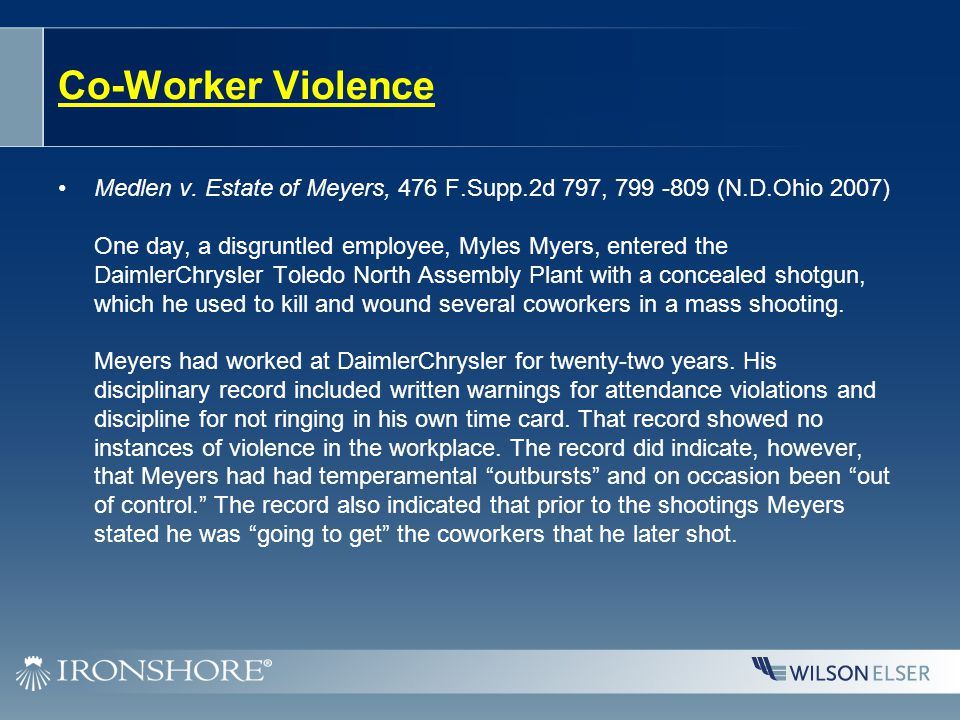 Co-Worker Violence Medlen v. Estate of Meyers, 476 F.Supp.2d 797, 799 -809 (N.D.Ohio 2007) One day, a disgruntled employee, Myles Myers, entered the D