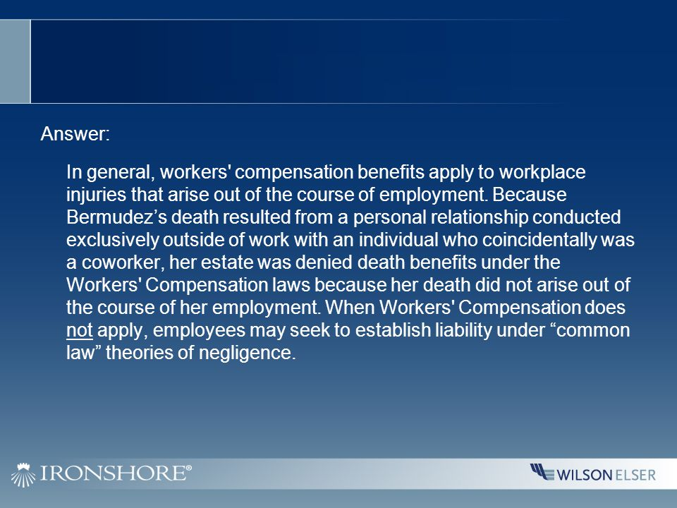 Answer: In general, workers compensation benefits apply to workplace injuries that arise out of the course of employment.