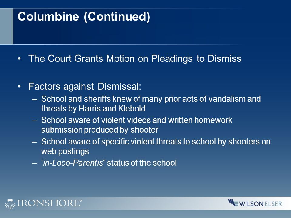 Columbine (Continued) The Court Grants Motion on Pleadings to Dismiss Factors against Dismissal: –School and sheriffs knew of many prior acts of vandalism and threats by Harris and Klebold –School aware of violent videos and written homework submission produced by shooter –School aware of specific violent threats to school by shooters on web postings –'in-Loco-Parentis status of the school