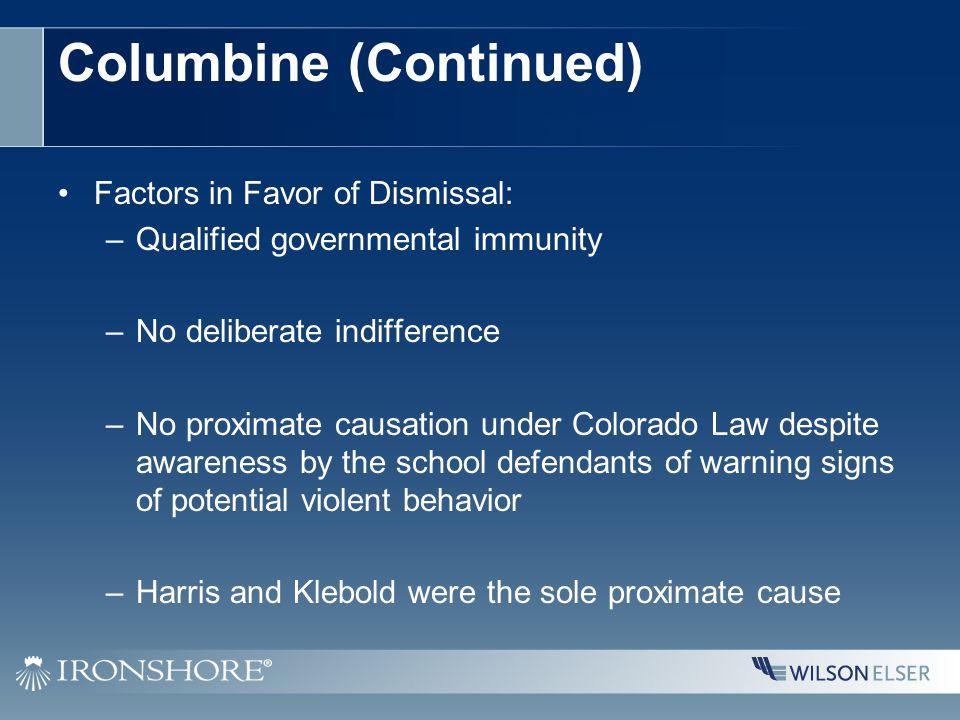 Columbine (Continued) Factors in Favor of Dismissal: –Qualified governmental immunity –No deliberate indifference –No proximate causation under Colorado Law despite awareness by the school defendants of warning signs of potential violent behavior –Harris and Klebold were the sole proximate cause