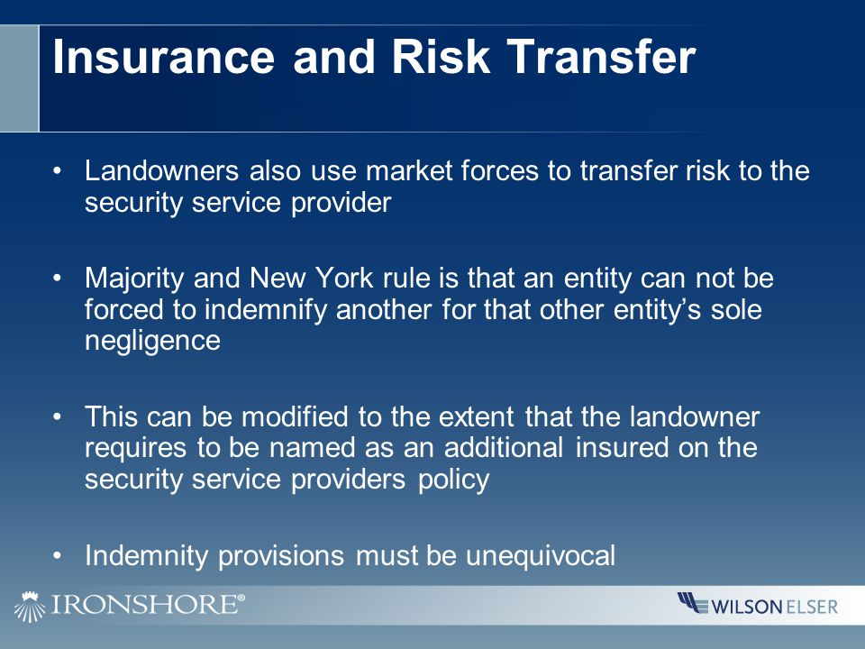 Insurance and Risk Transfer Landowners also use market forces to transfer risk to the security service provider Majority and New York rule is that an entity can not be forced to indemnify another for that other entity's sole negligence This can be modified to the extent that the landowner requires to be named as an additional insured on the security service providers policy Indemnity provisions must be unequivocal