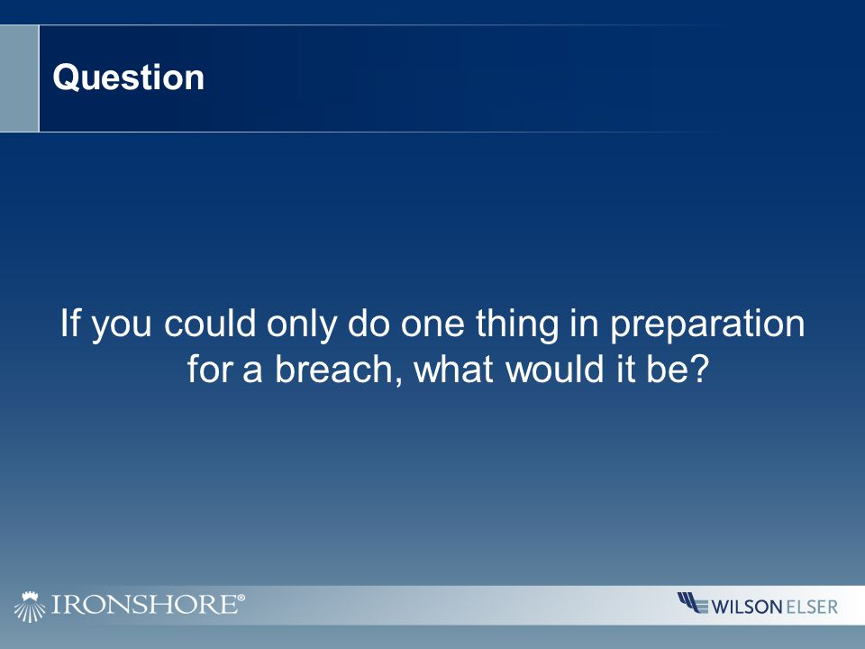 Question If you could only do one thing in preparation for a breach, what would it be