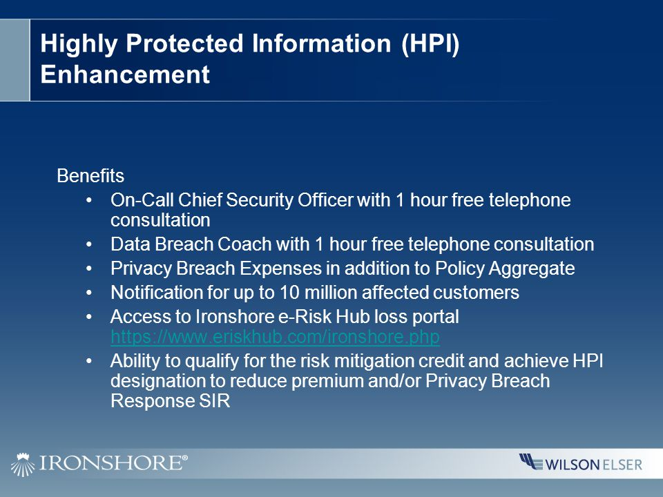 Highly Protected Information (HPI) Enhancement Benefits On-Call Chief Security Officer with 1 hour free telephone consultation Data Breach Coach with 1 hour free telephone consultation Privacy Breach Expenses in addition to Policy Aggregate Notification for up to 10 million affected customers Access to Ironshore e-Risk Hub loss portal https://www.eriskhub.com/ironshore.php https://www.eriskhub.com/ironshore.php Ability to qualify for the risk mitigation credit and achieve HPI designation to reduce premium and/or Privacy Breach Response SIR