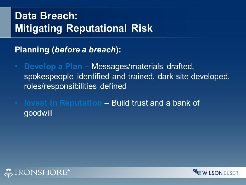 Data Breach: Mitigating Reputational Risk Planning (before a breach): Develop a Plan – Messages/materials drafted, spokespeople identified and trained, dark site developed, roles/responsibilities defined Invest in Reputation – Build trust and a bank of goodwill