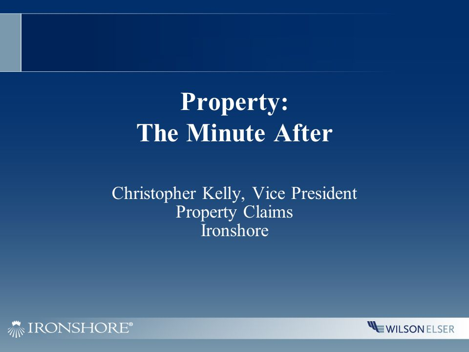 Property: The Minute After Christopher Kelly, Vice President Property Claims Ironshore