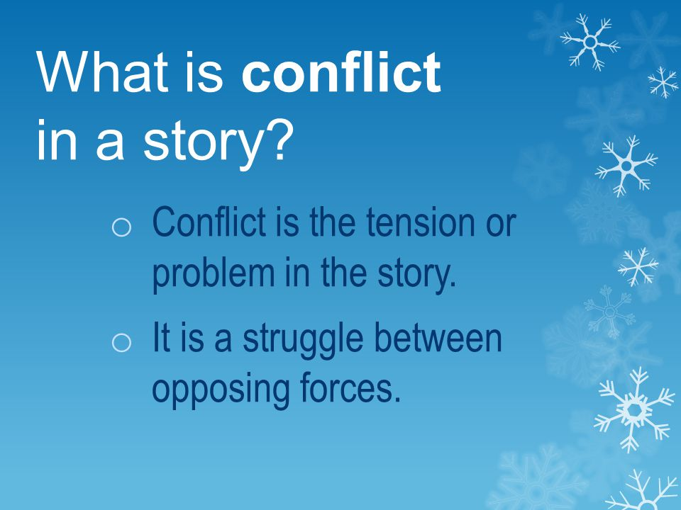 What is conflict in a story? o Conflict is the tension or problem in the story. o It is a struggle between opposing forces.
