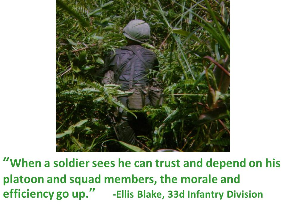 """ When a soldier sees he can trust and depend on his platoon and squad members, the morale and efficiency go up. "" -Ellis Blake, 33d Infantry Division"