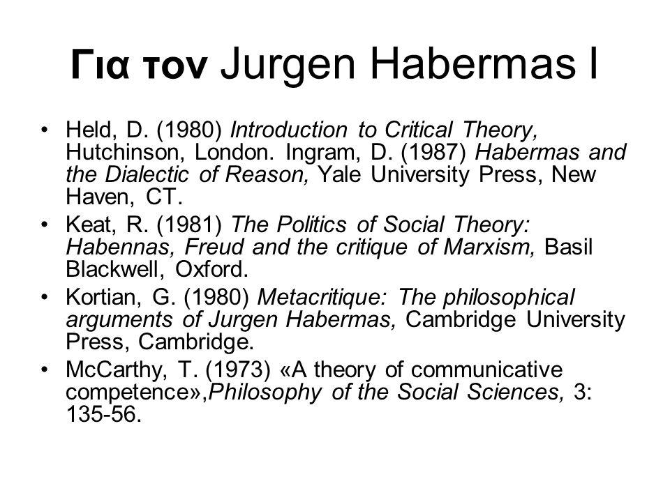 Για τον Jurgen Habermas I Held, D. (1980) Introduction to Critical Theory, Hutchinson, London. Ingram, D. (1987) Habermas and the Dialectic of Reason,