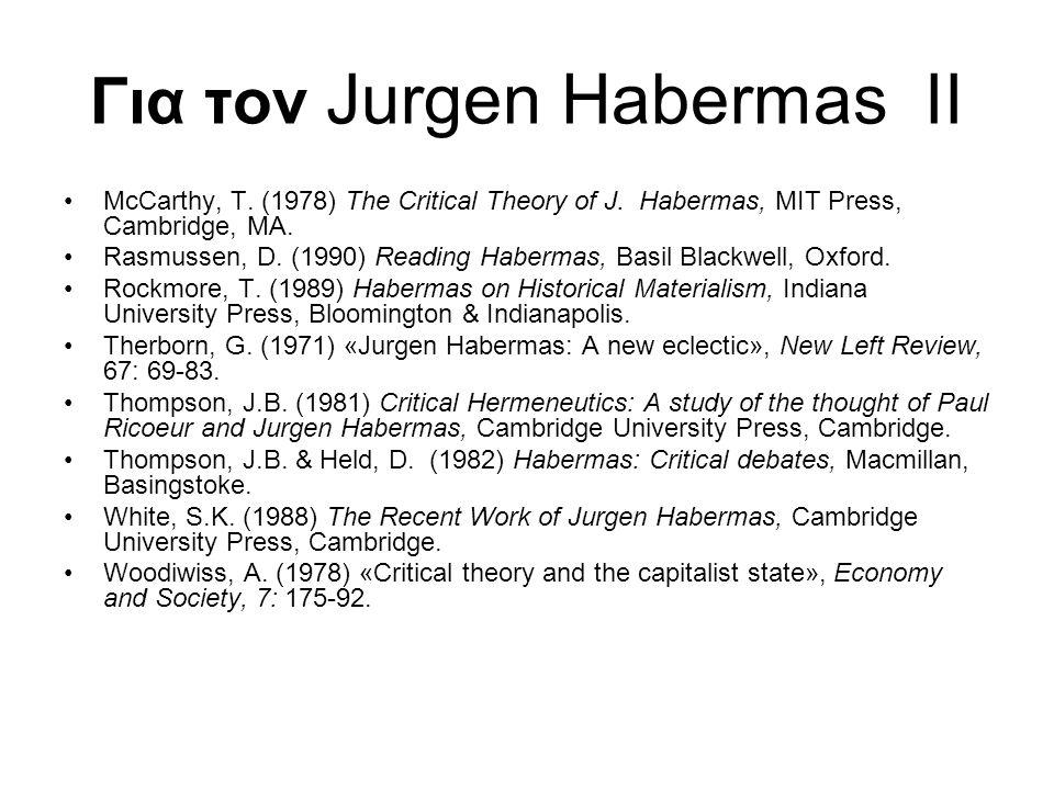 Για τον Jurgen Habermas II McCarthy, T. (1978) The Critical Theory of J. Habermas, MIT Press, Cambridge, MA. Rasmussen, D. (1990) Reading Habermas, Ba