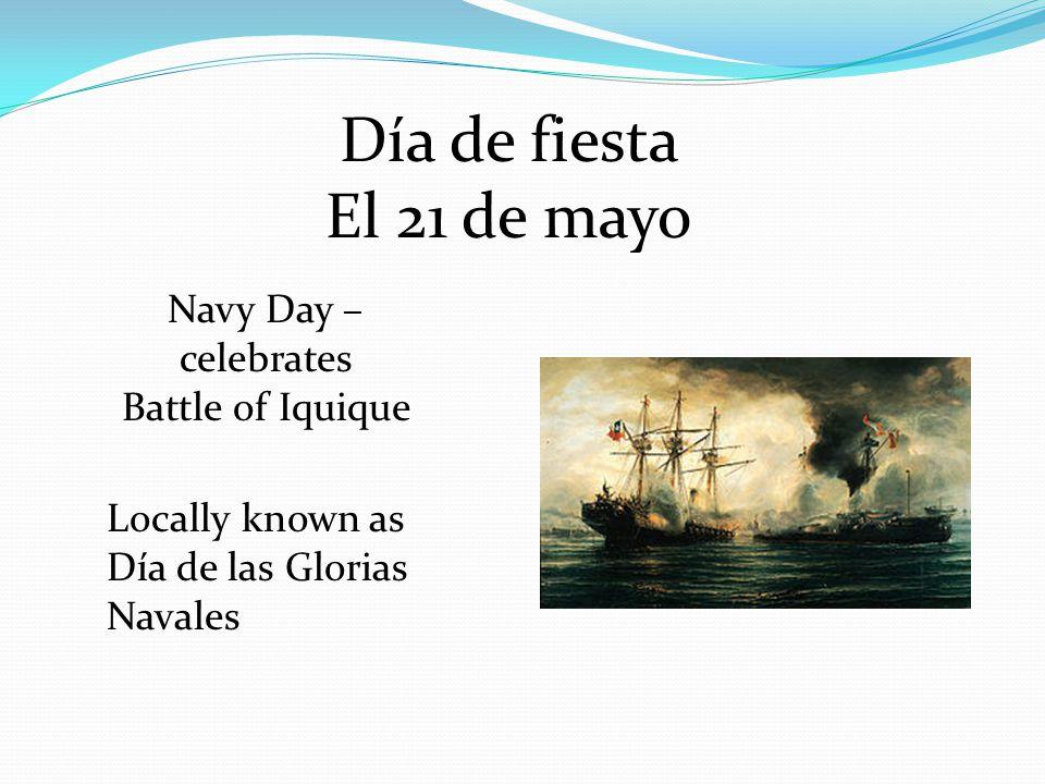 Día de fiesta El 21 de mayo Navy Day – celebrates Battle of Iquique Locally known as Día de las Glorias Navales