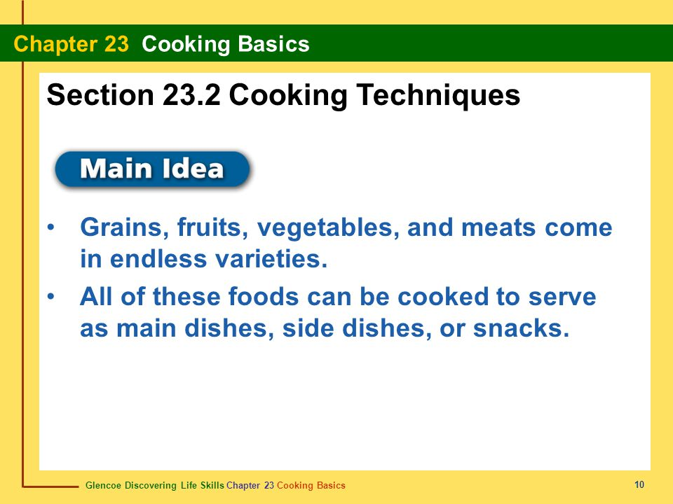 Glencoe Discovering Life Skills Chapter 23 Cooking Basics Chapter 23 Cooking Basics 10 Section 23.2 Cooking Techniques Grains, fruits, vegetables, and meats come in endless varieties.
