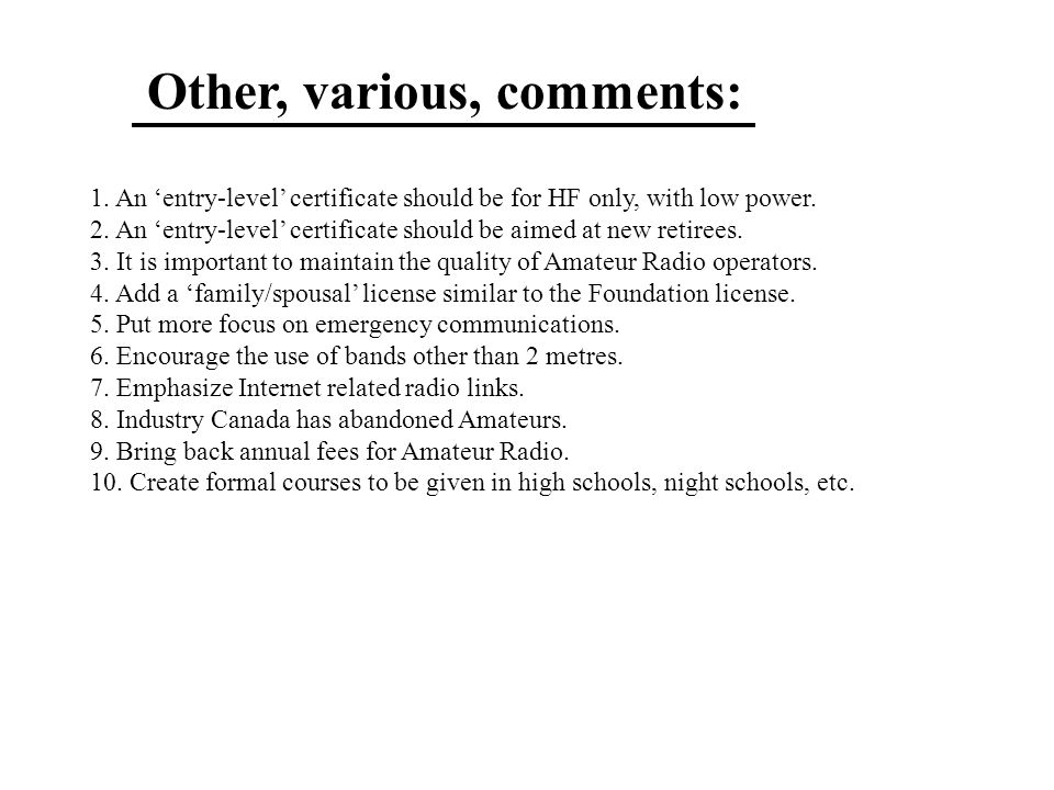 Other, various, comments: 1. An 'entry-level' certificate should be for HF only, with low power. 2. An 'entry-level' certificate should be aimed at ne