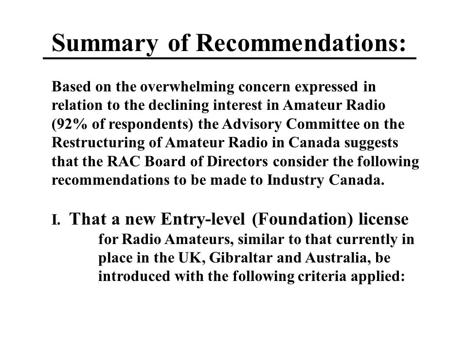 Summary of Recommendations: Based on the overwhelming concern expressed in relation to the declining interest in Amateur Radio (92% of respondents) the Advisory Committee on the Restructuring of Amateur Radio in Canada suggests that the RAC Board of Directors consider the following recommendations to be made to Industry Canada.
