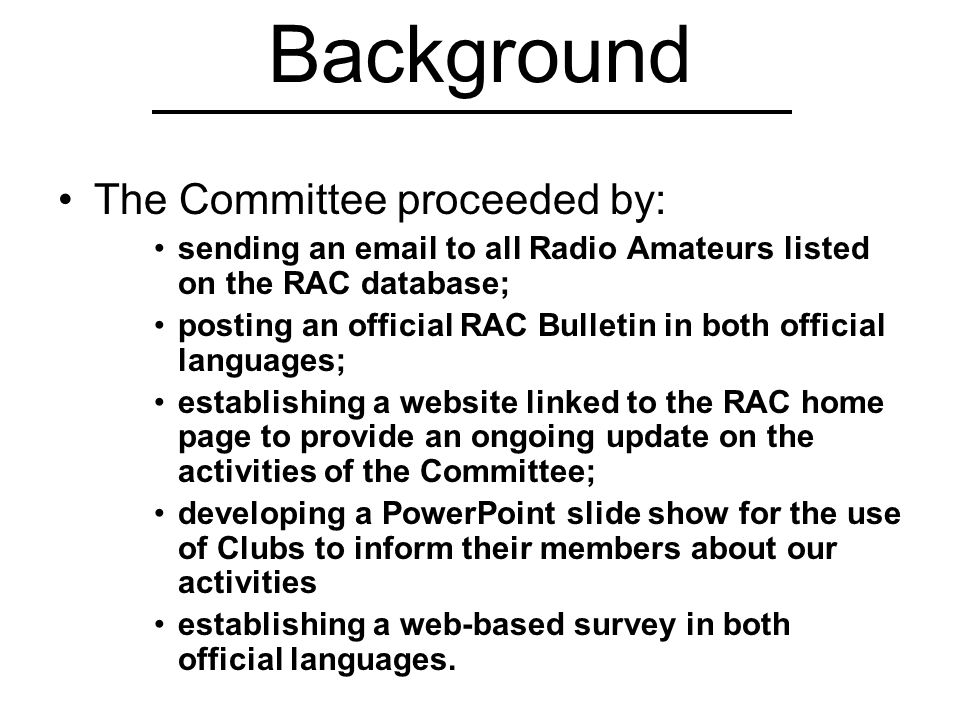 Background The Committee proceeded by: sending an email to all Radio Amateurs listed on the RAC database; posting an official RAC Bulletin in both official languages; establishing a website linked to the RAC home page to provide an ongoing update on the activities of the Committee; developing a PowerPoint slide show for the use of Clubs to inform their members about our activities establishing a web-based survey in both official languages.