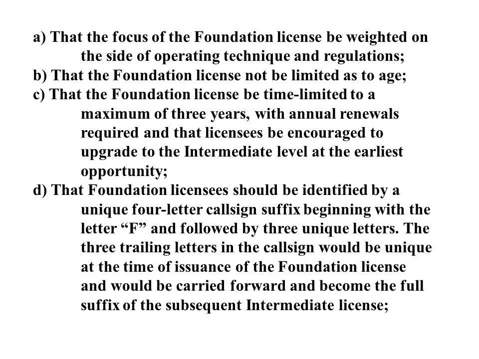 a) That the focus of the Foundation license be weighted on the side of operating technique and regulations; b) That the Foundation license not be limited as to age; c) That the Foundation license be time-limited to a maximum of three years, with annual renewals required and that licensees be encouraged to upgrade to the Intermediate level at the earliest opportunity; d) That Foundation licensees should be identified by a unique four-letter callsign suffix beginning with the letter F and followed by three unique letters.