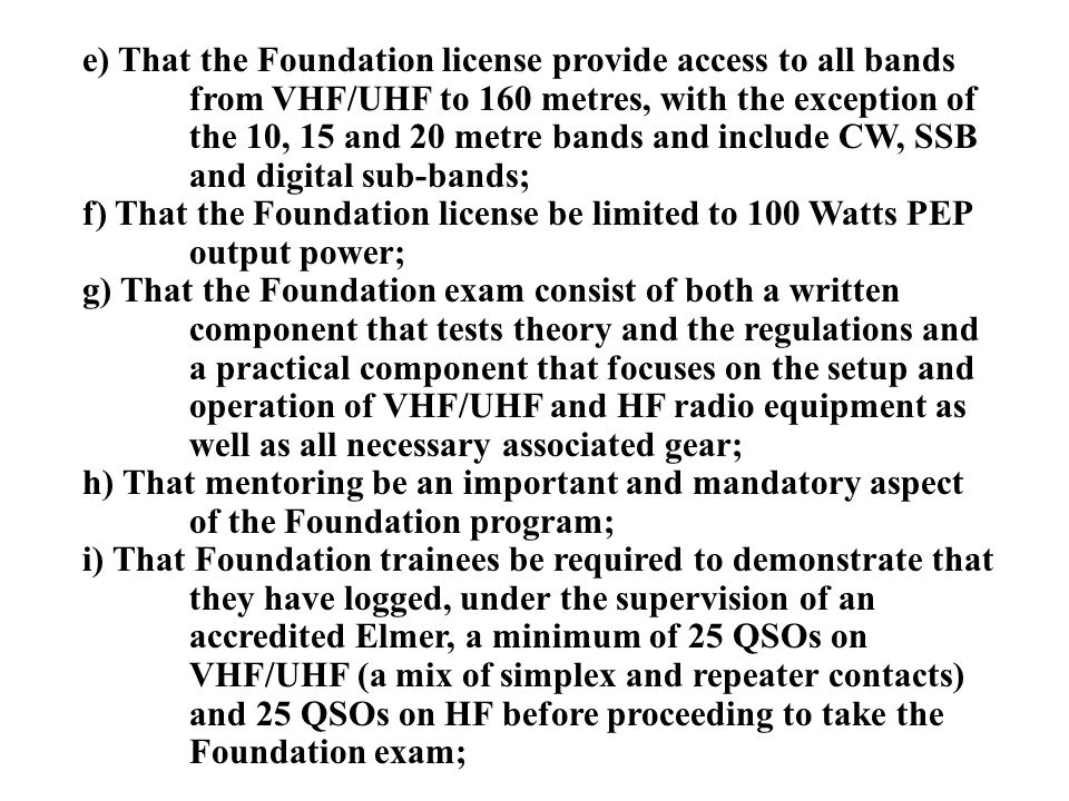 e) That the Foundation license provide access to all bands from VHF/UHF to 160 metres, with the exception of the 10, 15 and 20 metre bands and include