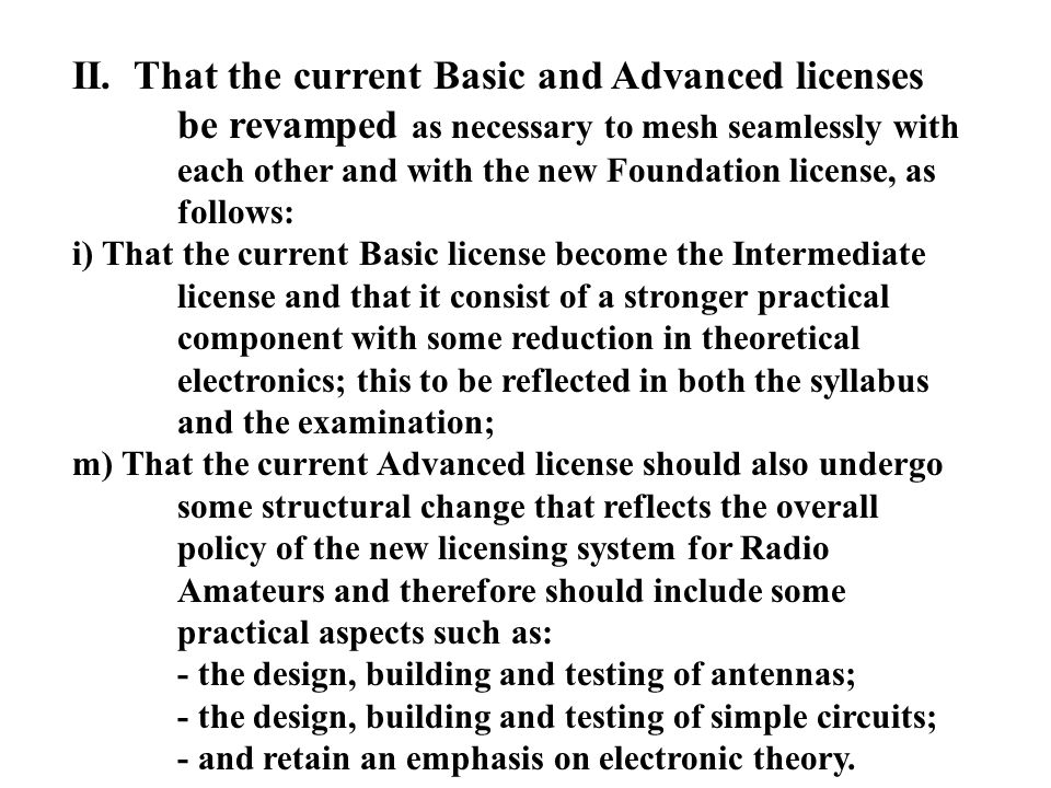 II. That the current Basic and Advanced licenses be revamped as necessary to mesh seamlessly with each other and with the new Foundation license, as f