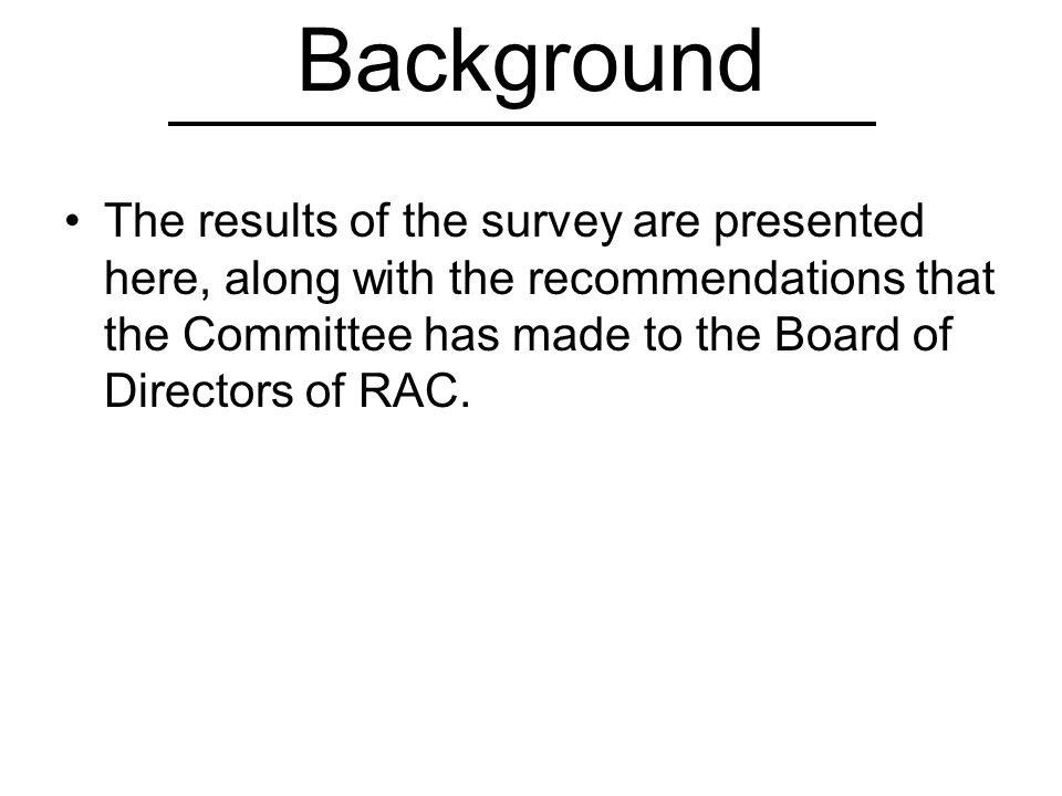 Background The results of the survey are presented here, along with the recommendations that the Committee has made to the Board of Directors of RAC.