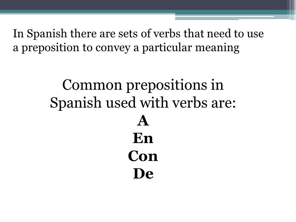 In Spanish there are sets of verbs that need to use a preposition to convey a particular meaning Common prepositions in Spanish used with verbs are: A En Con De