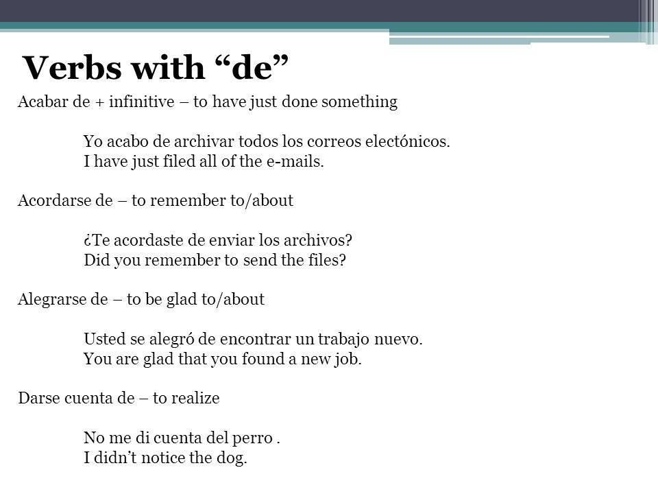 "Verbs with ""de"" Acabar de + infinitive – to have just done something Yo acabo de archivar todos los correos electónicos. I have just filed all of the"
