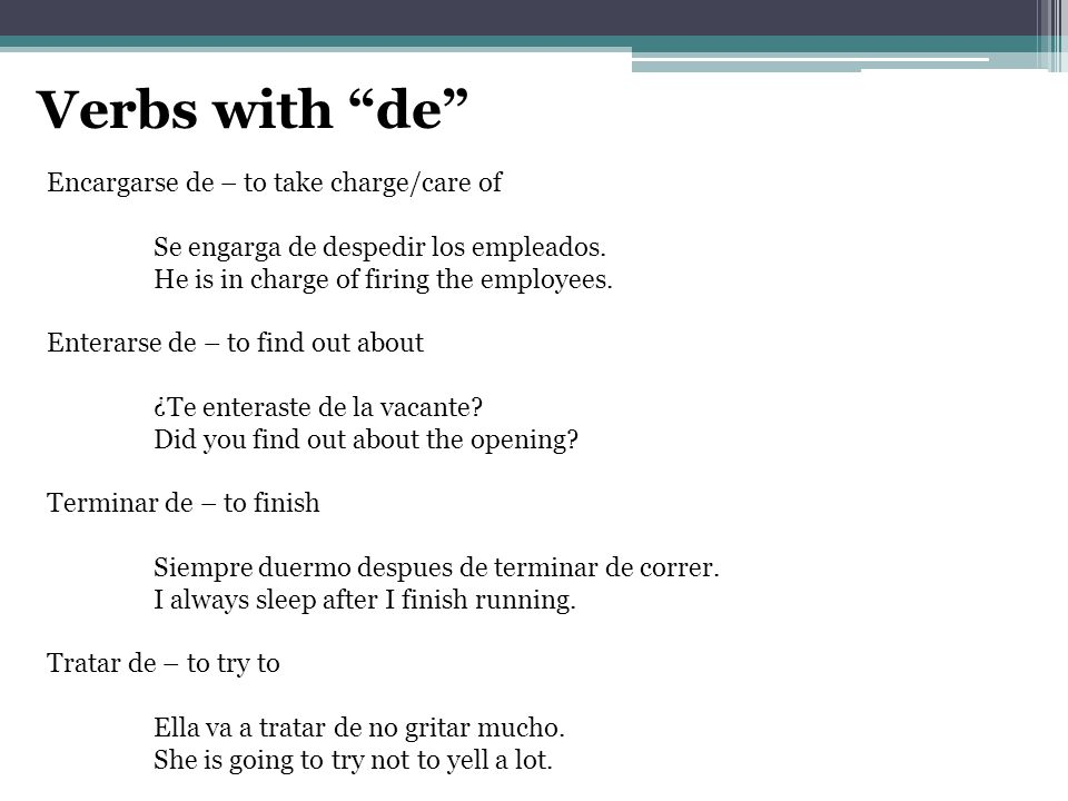 Verbs with de Encargarse de – to take charge/care of Se engarga de despedir los empleados.