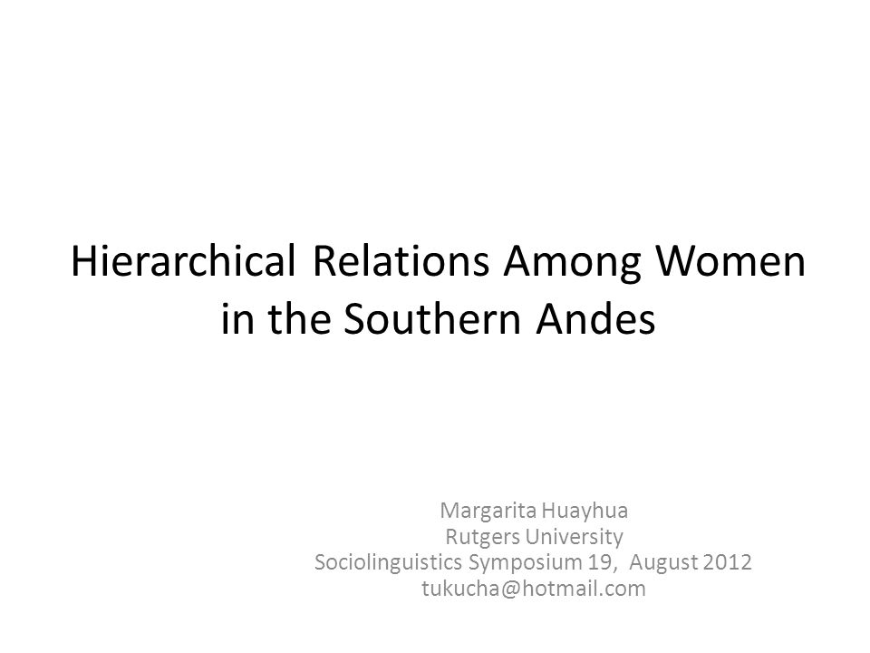 Hierarchical Relations Among Women in the Southern Andes Margarita Huayhua Rutgers University Sociolinguistics Symposium 19, August 2012 tukucha@hotmail.com