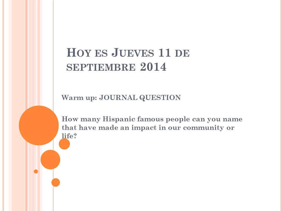H OY ES J UEVES 11 DE SEPTIEMBRE 2014 Warm up: JOURNAL QUESTION How many Hispanic famous people can you name that have made an impact in our community or life?