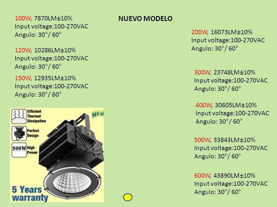 100W, 7870LM±10% Input voltage:100-270VAC Angulo: 30°/ 60° 120W, 10286LM±10% Input voltage:100-270VAC Angulo: 30°/ 60° 150W, 12935LM±10% Input voltage:100-270VAC Angulo: 30°/ 60° 200W, 16073LM±10% Input voltage:100-270VAC Angulo: 30°/ 60° 400W, 30605LM±10% Input voltage:100-270VAC Angulo: 30°/ 60° 300W, 23748LM±10% Input voltage:100-270VAC Angulo: 30°/ 60° 500W, 33843LM±10% Input voltage:100-270VAC Angulo: 30°/ 60° 600W, 43890LM±10% Input voltage:100-270VAC Angulo: 30°/ 60° NUEVO MODELO