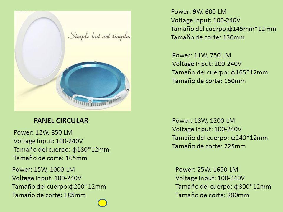 Power: 11W, 750 LM Voltage Input: 100-240V Tamaño del cuerpo: φ165*12mm Tamaño de corte: 150mm Power: 9W, 600 LM Voltage Input: 100-240V Tamaño del cuerpo:φ145mm*12mm Tamaño de corte: 130mm Power: 12W, 850 LM Voltage Input: 100-240V Tamaño del cuerpo: φ180*12mm Tamaño de corte: 165mm Power: 15W, 1000 LM Voltage Input: 100-240V Tamaño del cuerpo:φ200*12mm Tamaño de corte: 185mm Power: 25W, 1650 LM Voltage Input: 100-240V Tamaño del cuerpo: φ300*12mm Tamaño de corte: 280mm Power: 18W, 1200 LM Voltage Input: 100-240V Tamaño del cuerpo: φ240*12mm Tamaño de corte: 225mm PANEL CIRCULAR