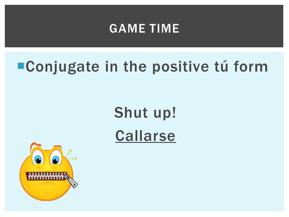  Conjugate in the positive tú form Shut up! Callarse GAME TIME