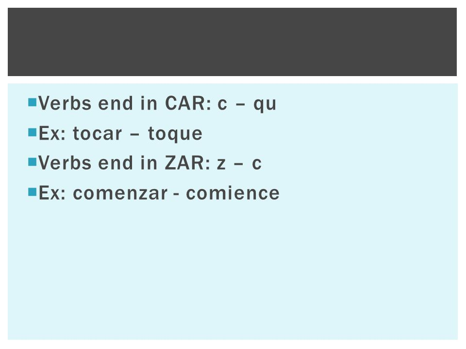  Verbs end in CAR: c – qu  Ex: tocar – toque  Verbs end in ZAR: z – c  Ex: comenzar - comience