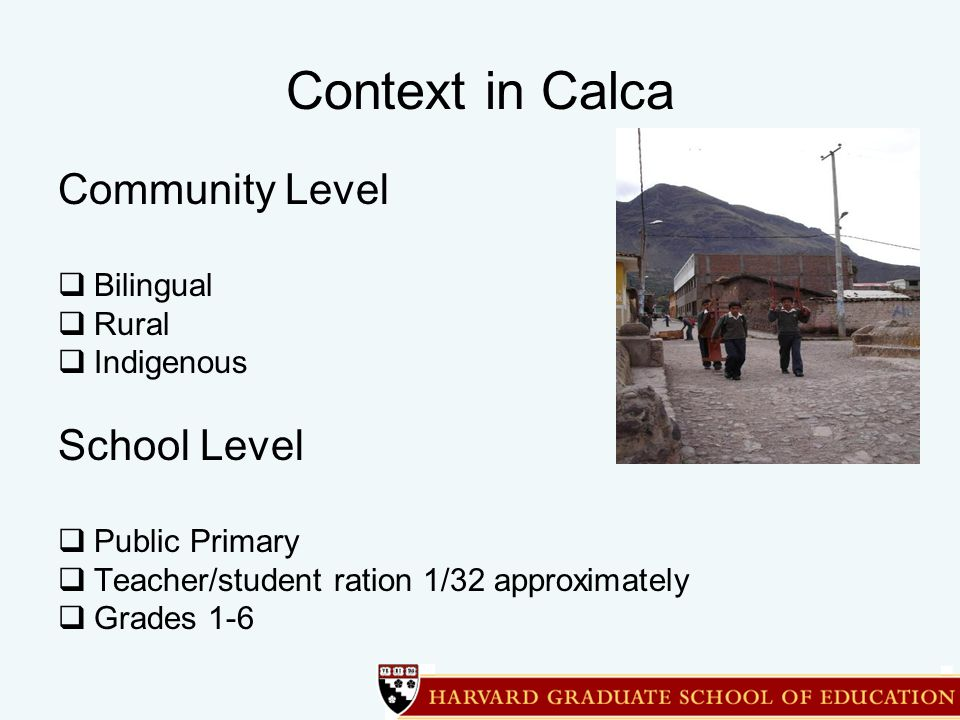 Context in Calca Community Level  Bilingual  Rural  Indigenous School Level  Public Primary  Teacher/student ration 1/32 approximately  Grades 1-6