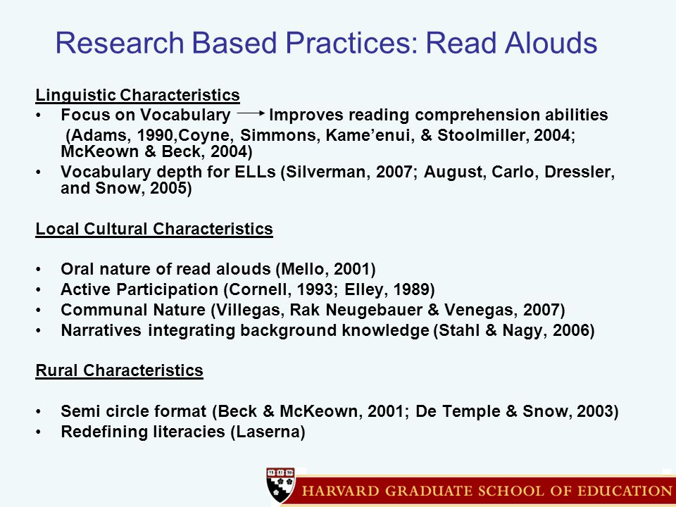 Research Based Practices: Read Alouds Linguistic Characteristics Focus on Vocabulary Improves reading comprehension abilities (Adams, 1990,Coyne, Simmons, Kame'enui, & Stoolmiller, 2004; McKeown & Beck, 2004) Vocabulary depth for ELLs (Silverman, 2007; August, Carlo, Dressler, and Snow, 2005) Local Cultural Characteristics Oral nature of read alouds (Mello, 2001) Active Participation (Cornell, 1993; Elley, 1989) Communal Nature (Villegas, Rak Neugebauer & Venegas, 2007) Narratives integrating background knowledge (Stahl & Nagy, 2006) Rural Characteristics Semi circle format (Beck & McKeown, 2001; De Temple & Snow, 2003) Redefining literacies (Laserna)