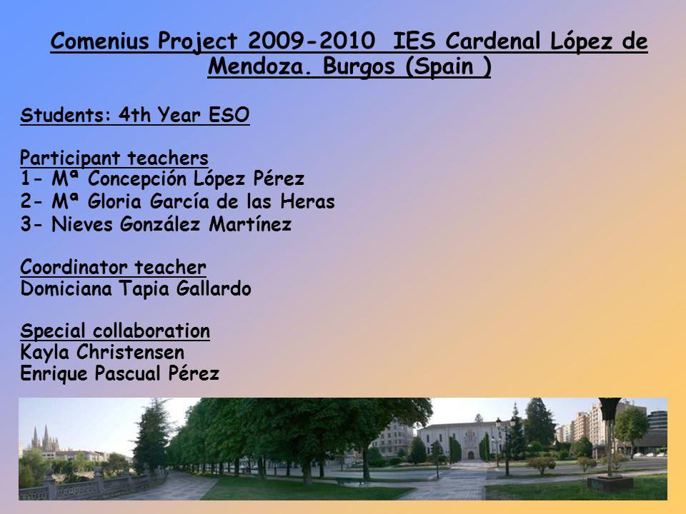 Comenius Project 2009-2010 IES Cardenal López de Mendoza. Burgos (Spain ) Students: 4th Year ESO Participant teachers 1- Mª Concepción López Pérez 2-