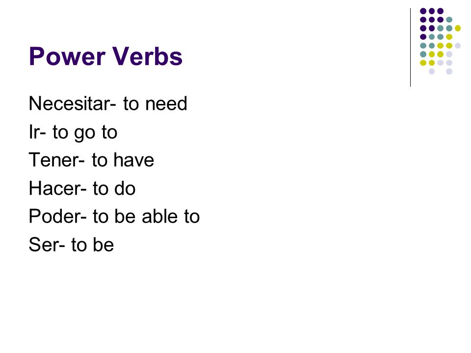 Power Verbs Necesitar- to need Ir- to go to Tener- to have Hacer- to do Poder- to be able to Ser- to be