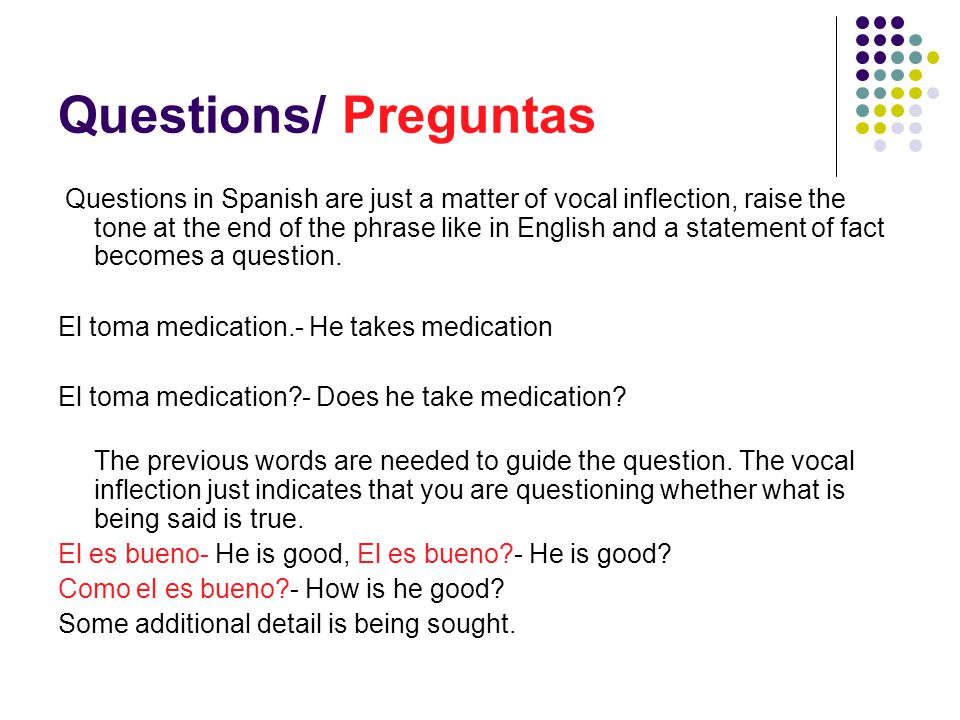 Questions/ Preguntas Questions in Spanish are just a matter of vocal inflection, raise the tone at the end of the phrase like in English and a statement of fact becomes a question.