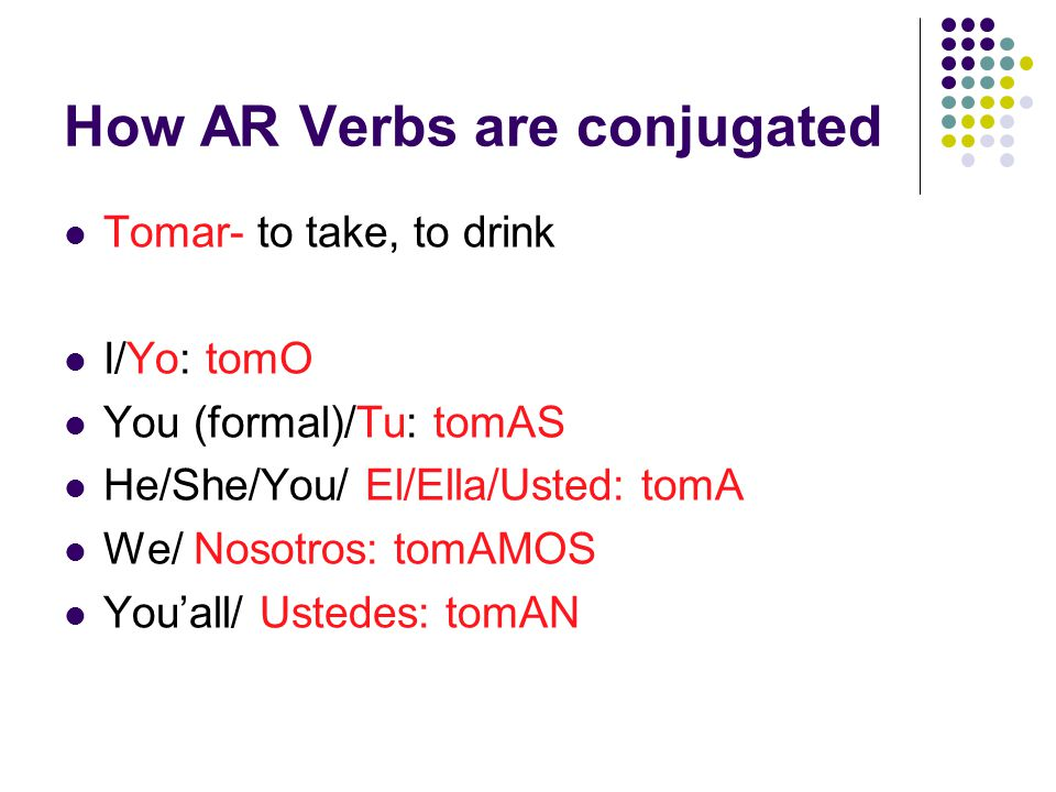 How AR Verbs are conjugated Tomar- to take, to drink I/Yo: tomO You (formal)/Tu: tomAS He/She/You/ El/Ella/Usted: tomA We/ Nosotros: tomAMOS You'all/ Ustedes: tomAN