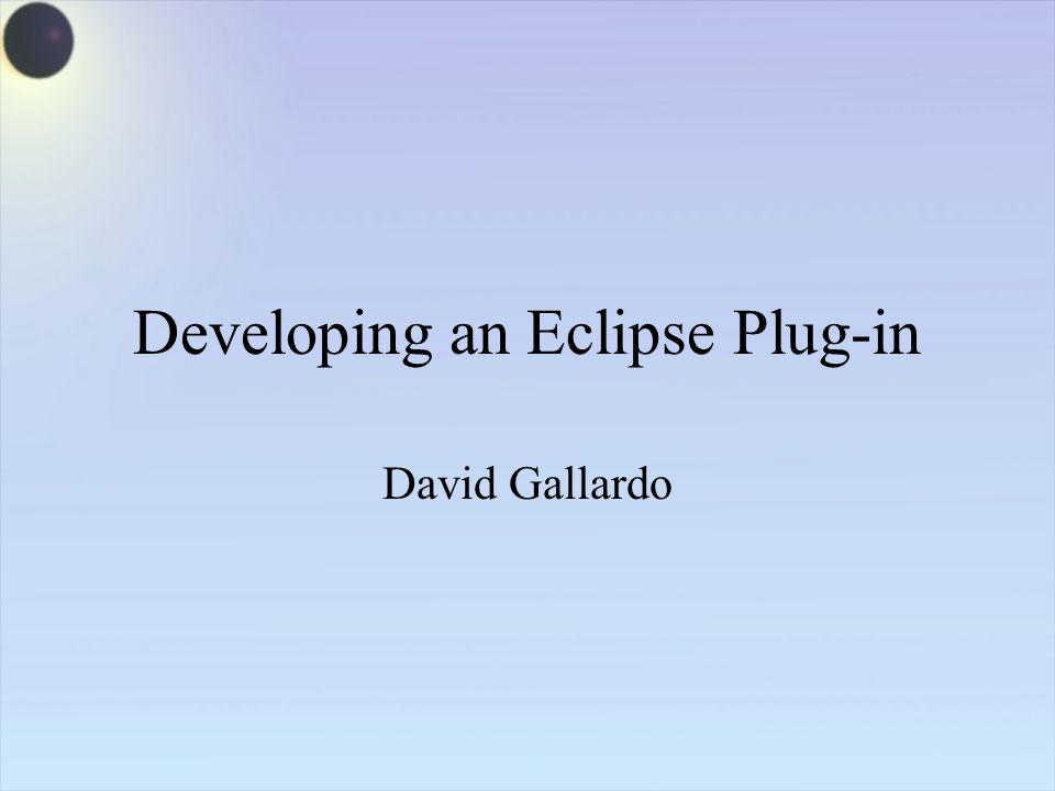 Developing an Eclipse Plug-in David Gallardo