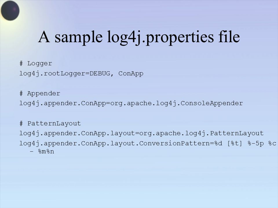 A sample log4j.properties file # Logger log4j.rootLogger=DEBUG, ConApp # Appender log4j.appender.ConApp=org.apache.log4j.ConsoleAppender # PatternLayout log4j.appender.ConApp.layout=org.apache.log4j.PatternLayout log4j.appender.ConApp.layout.ConversionPattern=%d [%t] %-5p %c - %m%n