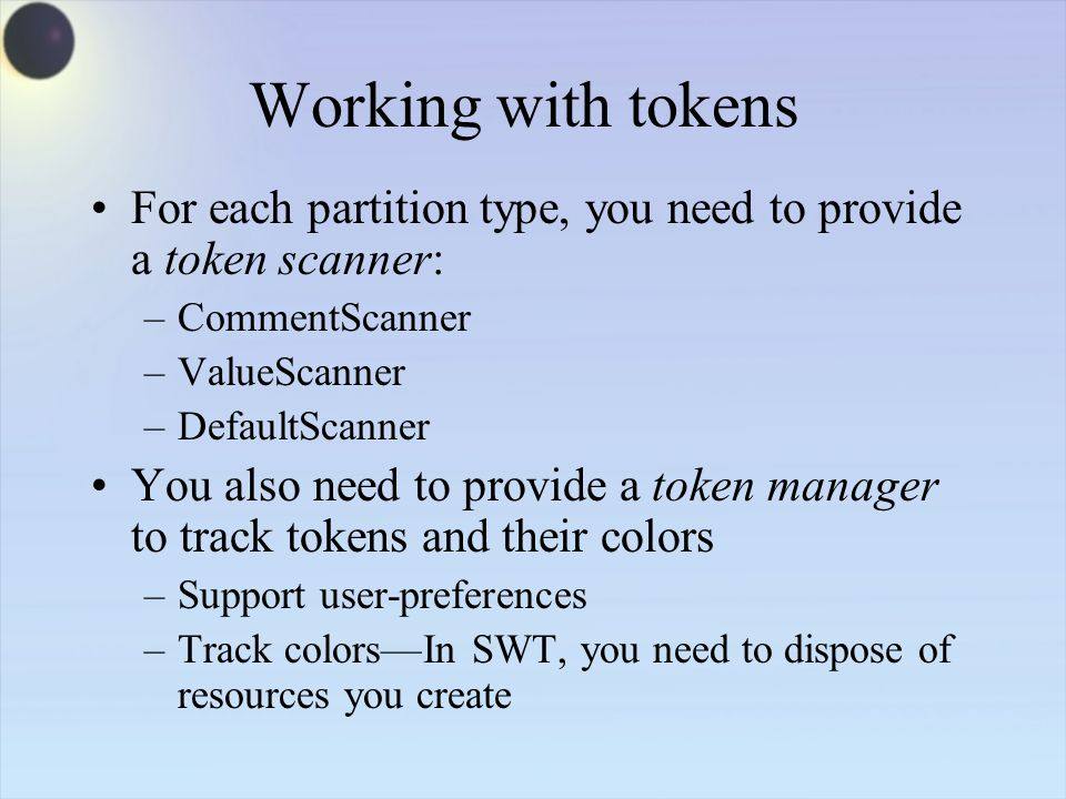 Working with tokens For each partition type, you need to provide a token scanner: –CommentScanner –ValueScanner –DefaultScanner You also need to provide a token manager to track tokens and their colors –Support user-preferences –Track colors—In SWT, you need to dispose of resources you create